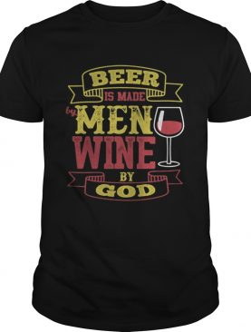 Beer Is Made By Men Wine By God shirt