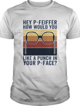 Hey PFeiffer How Would You Like A Punch In Your Pface Vintage shirt