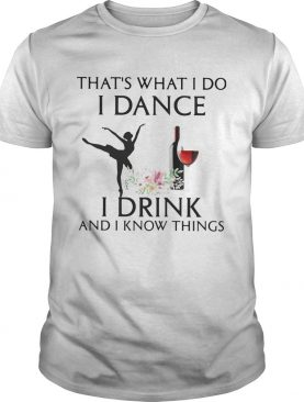 Thats what i do i ballet dance i drink wine and i know things shirt