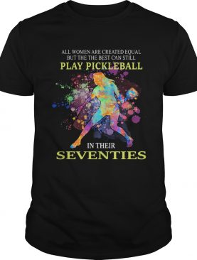 All women are created equal but the best can still play pickleball in their seventies shirt