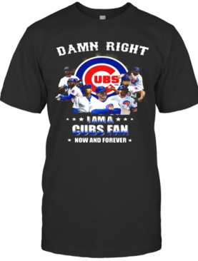 Damn Right I Am A Cubs Fan Now And Forever Stars T-Shirt