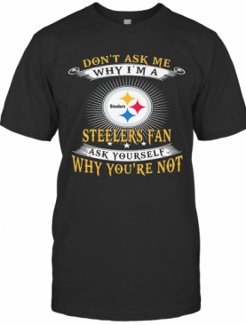 Don'T Ask Me Why I'M A Steelers Fan Ask Yourself Why You'Re Not T-Shirt