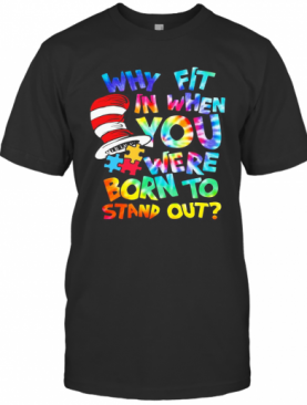 Dr Seuss Why Fit In When You Were Born To Stand Out Autism T-Shirt