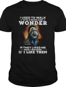 I used to walk into a room and wonder If they liked me now I wonder If I like them shirt