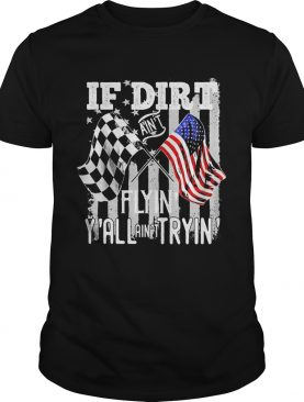 If Dirt Aint Flyin Yall Aint Tryin Track Racing Motocross shirt