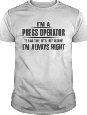 Im A Press Operator To Save Time Lets Just Assume Im Always Right shirt
