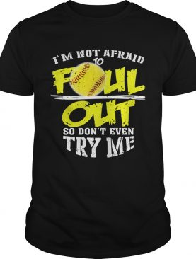 Im Not Afraid To Foul Out So Dont Even Try Me Softball shirt