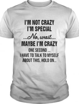 Im Not Crazy Im Special No Wait Maybe Im Crazy shirt