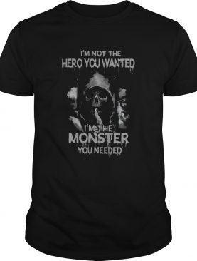 Im Not The Hero You Wanted Im The Monster You Needed shirt