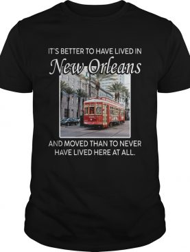 Its Better To Have Lived In New Orleans And Moved Than To Never Have Lived Here At All shirt