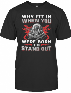 Native Why Fit In When You Were Born To Stand Out T-Shirt