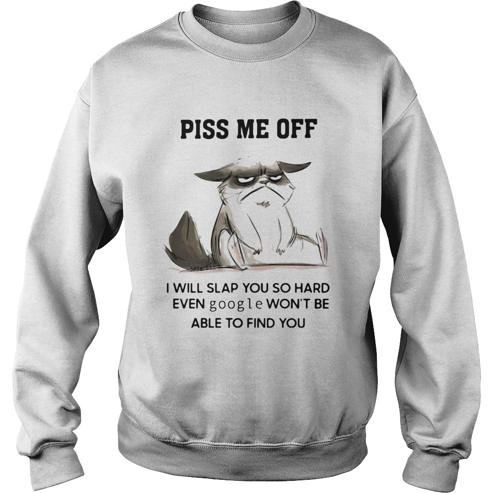 Piss Me Off I Will Slap You So Hard Even Google Wont Be Albe To Find You Sweatshirt