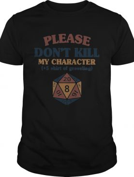 Please dont kill my character 5 shirt of groveling shirt