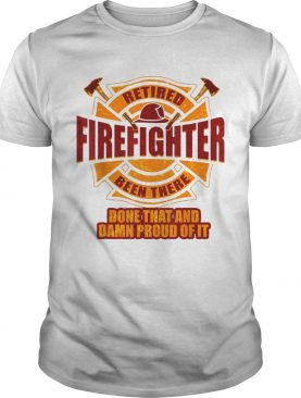 Retired firefighter been there done that and damn proud of it shirt