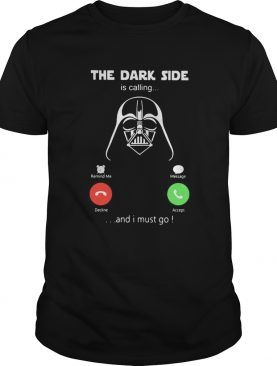 Star wars darth vader the dark side is calling and i must go shirt