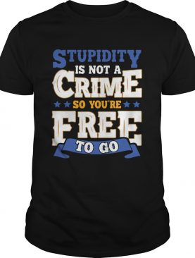 Stupidity Is Not A Crime So Youre Free To Go shirt