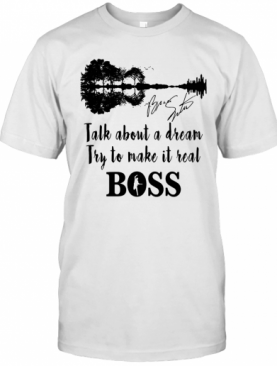 Talk About A Dream Try To Make It Real Boss Signature T-Shirt