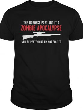 The Hardest Part About A Zombie Apocalypse Will Be Pretending Im Not Excited Shotgun shirt