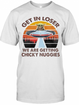 Baby Yoda Get In Loser We Are Getting Chicky Nuggies Vintage Retro T-Shirt