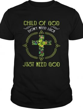 Child Of God Dont Need Luck Just Need God shirt