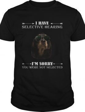 Dachshund i have selective hearing im sorry you not selected shirt