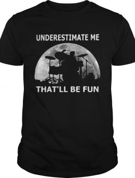 Drummer underestimate me thatll be fun moon shirt
