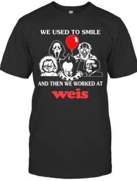 Halloween Horror Characters We Used To Smile And Then We Worked At Weis T-Shirt