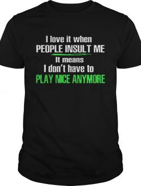 I Love It When People Insult Me shirt