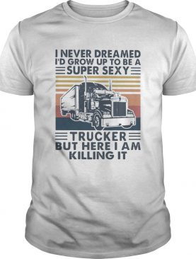 I Never Dreamed Id Grow Up To Be A Super Sexy Trucker But Here I Am Killing It Vintage Retro shirt