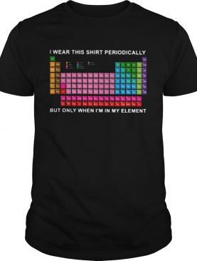 I Wear This Shirt Periodically But Only When Im In My Element shirt