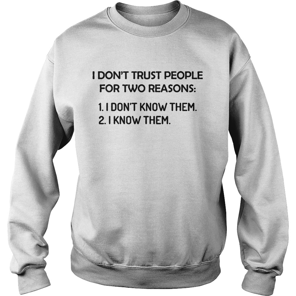I dont trust people for two reasons I dont know them I know them  Sweatshirt
