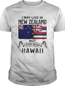 I may live in new zealand but my story began in hawaii shirt