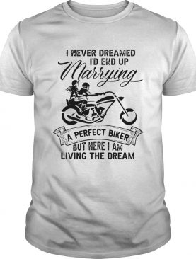 I never dreamed Id end up marrying a perfect biker but here I am living the dream shirt