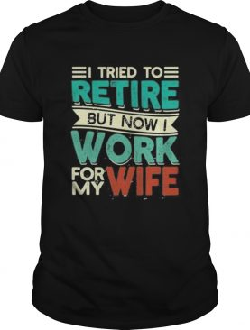 I tried to retire but now i work for my wife 2020 shirt