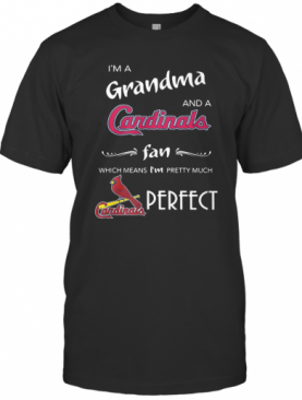 I'M Grandma And A Cardinals Fan Which Means I'M Pretty Much Perfect T-Shirt