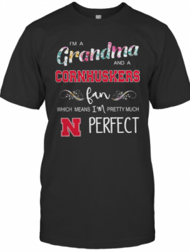 I'M Grandma And A Nebraska Cornhuskers Fan Which Means I'M Pretty Much Perfect T-Shirt