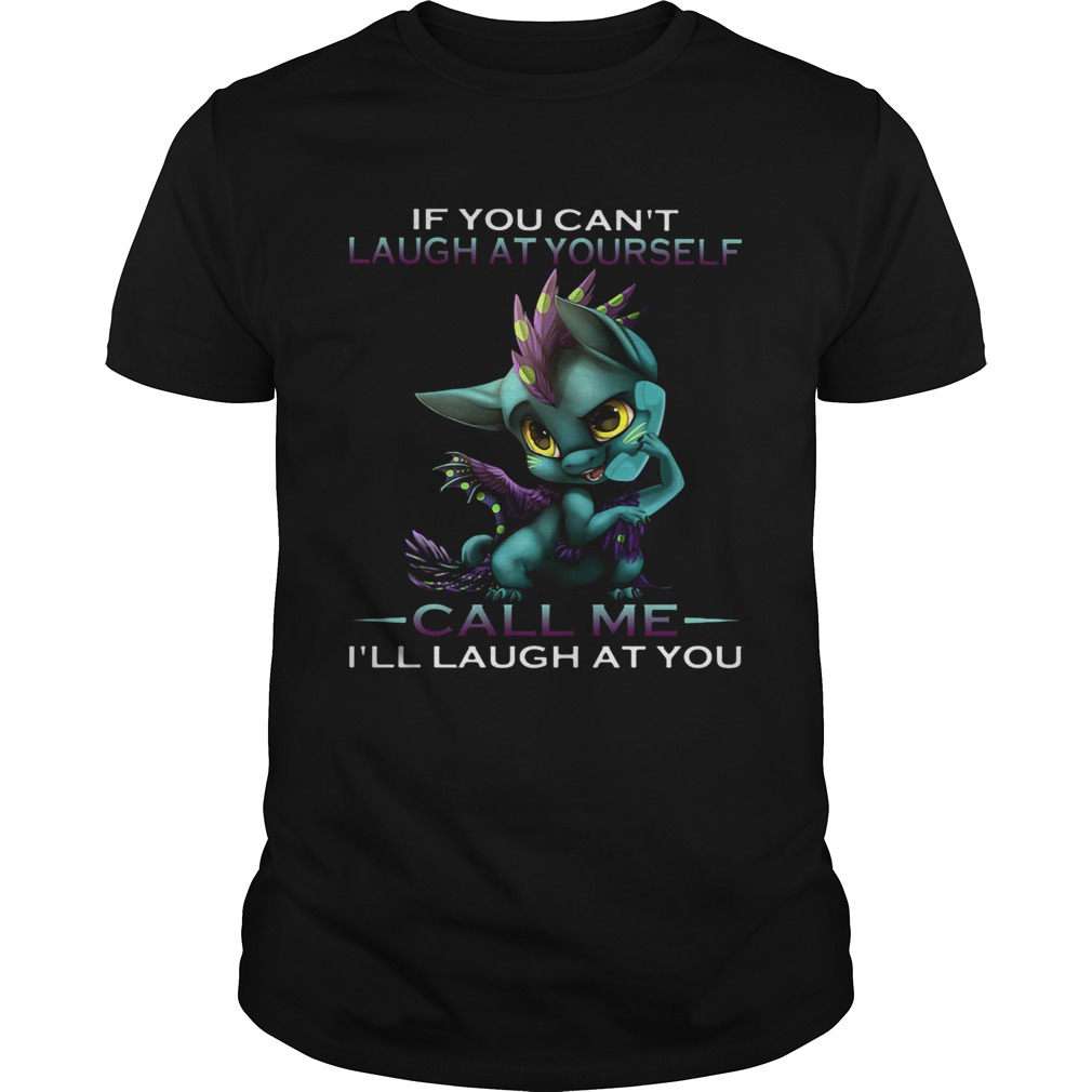 IF YOU CANT LAUGH AT YOURSELF CALL ME ILL LAUGH AT YOU DRAGON  Unisex