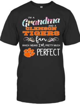 Im A Grandma And A Clemson Tigers Fan Which Means Im Pretty Much Perfect T-Shirt