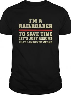 Im A Railroader To Save Time Lets Just Assume That I Am Never Wrong shirt