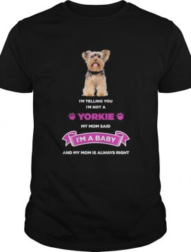 Im telling you im not a yorkie my mom said im a baby and my mom is always right shirt