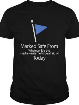 Marked safe from whatever it is the media wants me to be afraid of today flag shirt