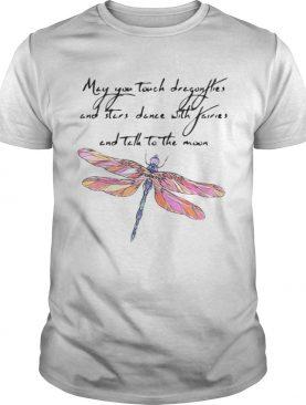 May you touch dragonflies and stars dance with fairies and tell to the moon shirt