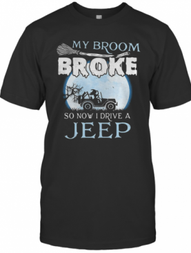 My Broom Broke So Now I Drive A Jeep T-Shirt