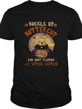 Pikachu Buckle Up Buttercup You Just Flipped My Witch Switch shirt