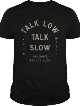 Talk Low Talk Slow And Dont Say Too Much John Wayne shirt