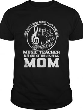 There arent many things I love more than being a music teacher but one of them is being mom shirt