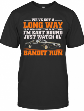 We'Re Got A Long Way To Go And A Short Time To Get There I'M East Bound Just Watch Ol Bandit Run T-Shirt