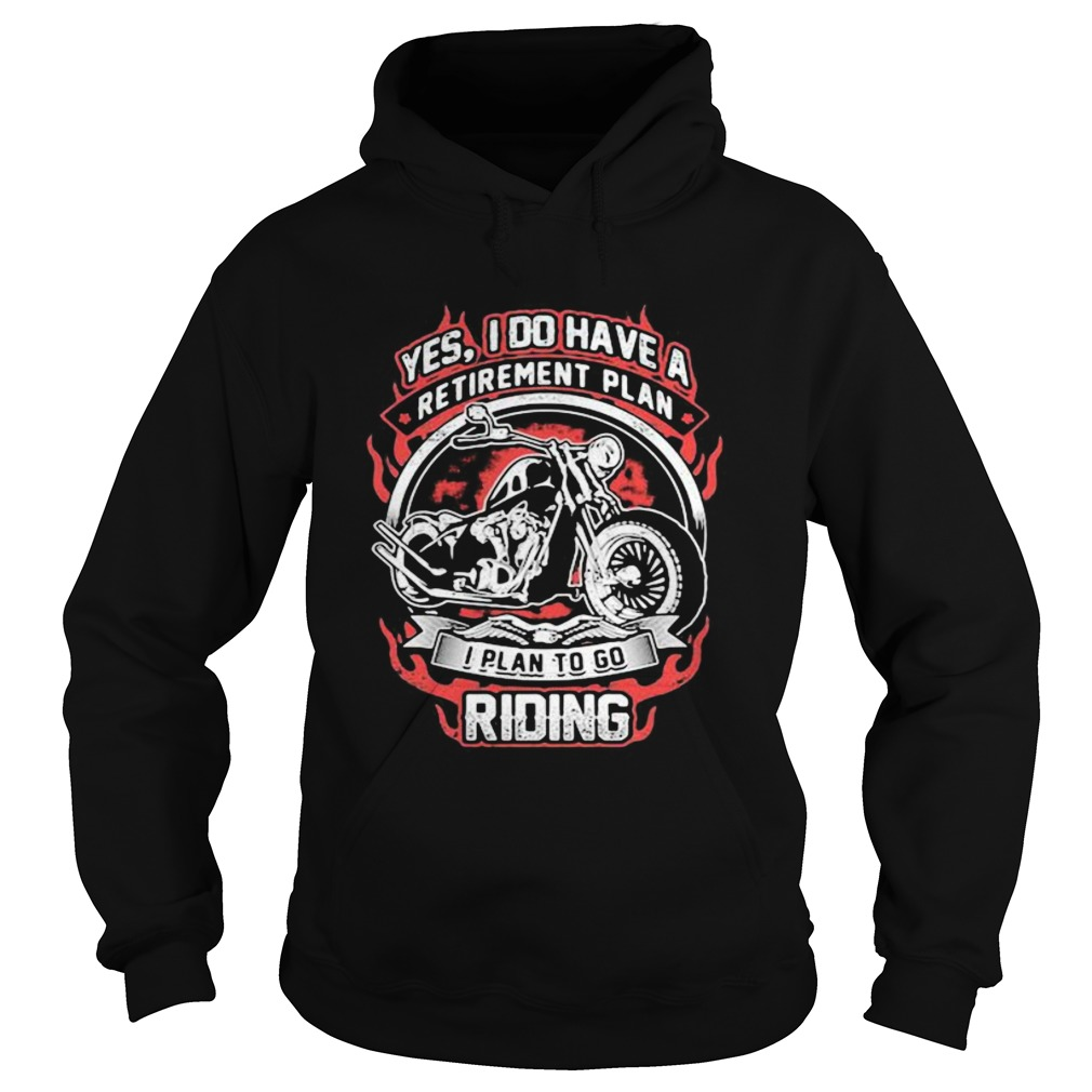 YES I DO HAVE RETIREMENT PLAN I PLAN TO GO RIDING MOTORBIKE  Hoodie