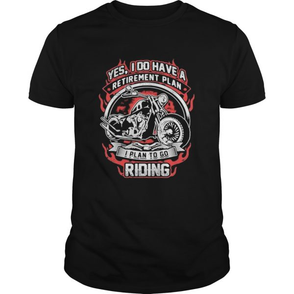 YES I DO HAVE RETIREMENT PLAN I PLAN TO GO RIDING MOTORBIKE shirt