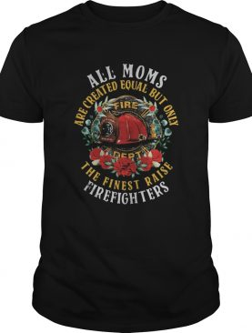 All Moms Are Created Equal But Only Fire Dept The Finest Raise Firefighters Flowers shirt